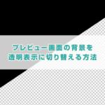 プレビュー画面の背景を透明表示に切り替える方法